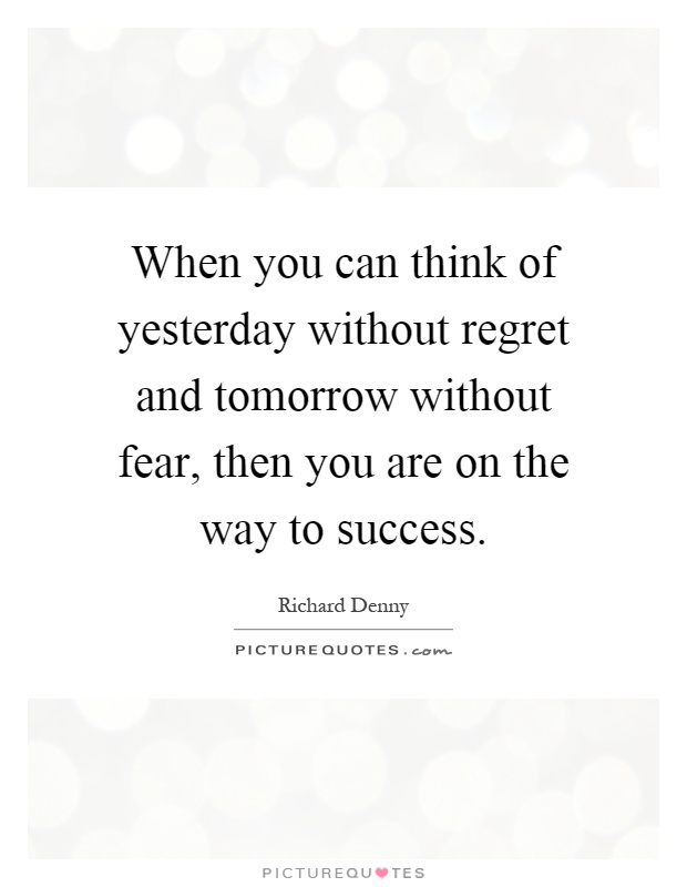 When you can think of yesterday without regret and tomorrow without fear, then you are on the way to success Picture Quote #1
