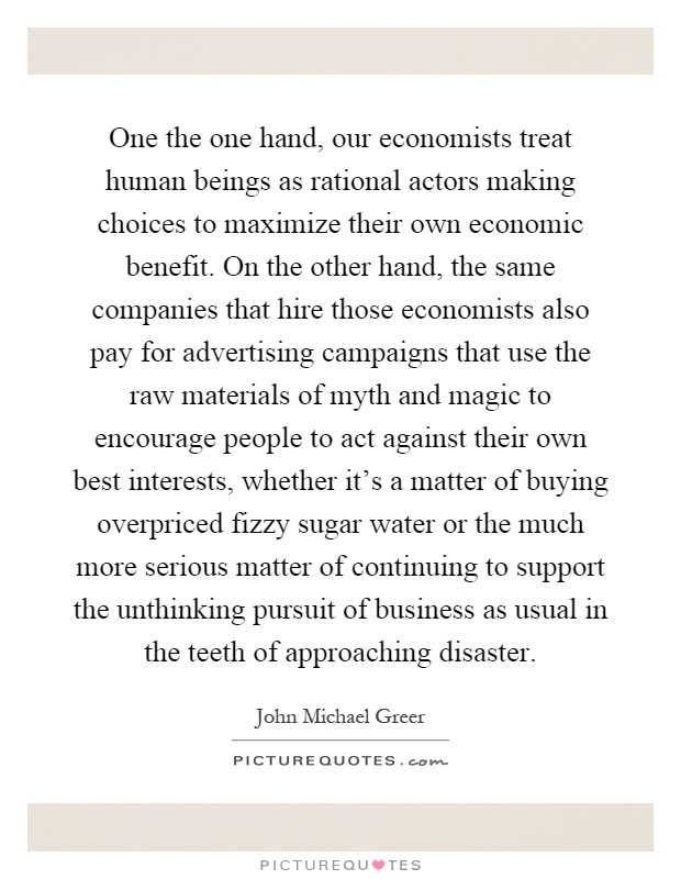 One the one hand, our economists treat human beings as rational actors making choices to maximize their own economic benefit. On the other hand, the same companies that hire those economists also pay for advertising campaigns that use the raw materials of myth and magic to encourage people to act against their own best interests, whether it's a matter of buying overpriced fizzy sugar water or the much more serious matter of continuing to support the unthinking pursuit of business as usual in the teeth of approaching disaster Picture Quote #1