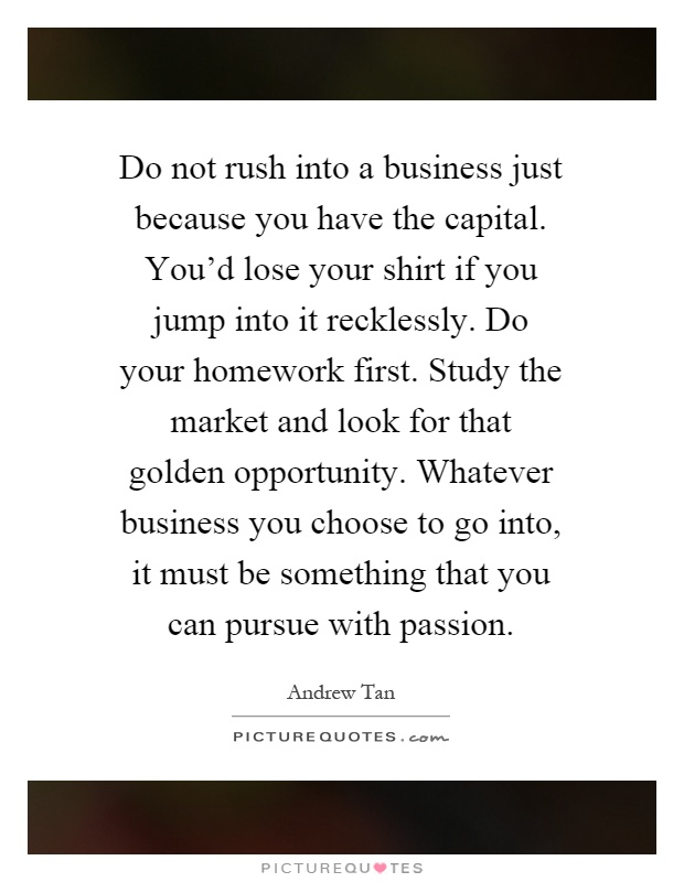 Do not rush into a business just because you have the capital. You'd lose your shirt if you jump into it recklessly. Do your homework first. Study the market and look for that golden opportunity. Whatever business you choose to go into, it must be something that you can pursue with passion Picture Quote #1