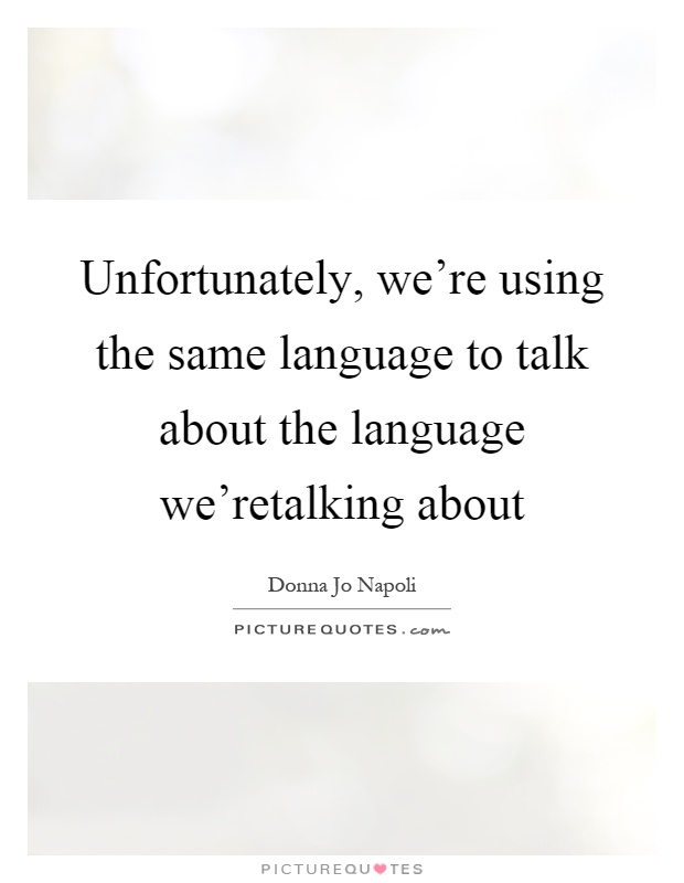 Unfortunately, we're using the same language to talk about the language we'retalking about Picture Quote #1