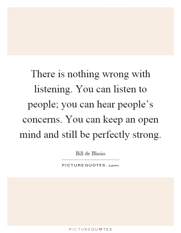 There is nothing wrong with listening. You can listen to people; you can hear people's concerns. You can keep an open mind and still be perfectly strong Picture Quote #1