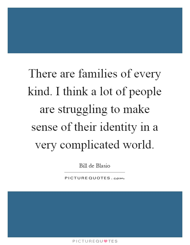 There are families of every kind. I think a lot of people are struggling to make sense of their identity in a very complicated world Picture Quote #1