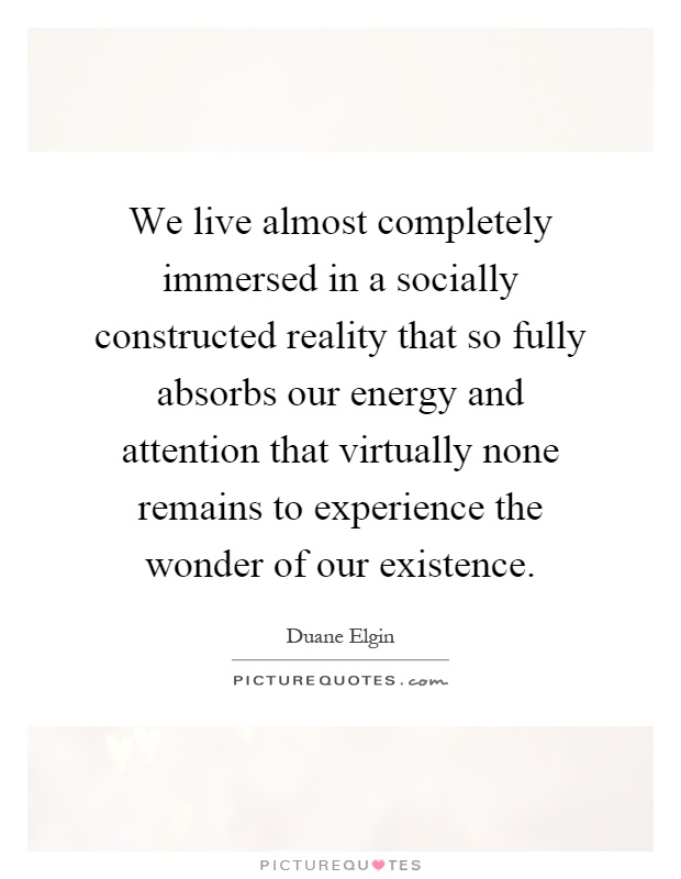 We live almost completely immersed in a socially constructed reality that so fully absorbs our energy and attention that virtually none remains to experience the wonder of our existence Picture Quote #1