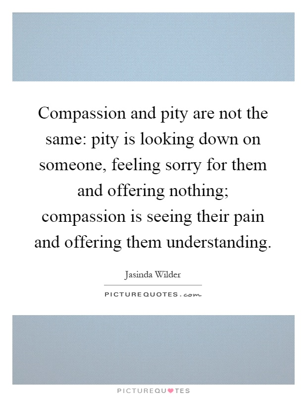 Compassion and pity are not the same: pity is looking down on someone, feeling sorry for them and offering nothing; compassion is seeing their pain and offering them understanding Picture Quote #1