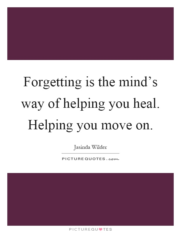 Forgetting is the mind's way of helping you heal. Helping you move on Picture Quote #1