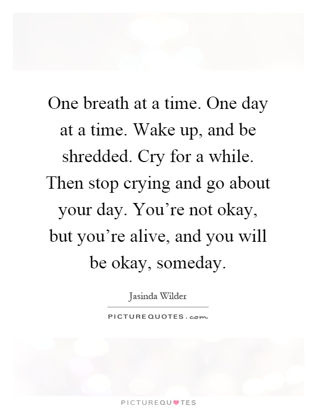 One breath at a time. One day at a time. Wake up, and be shredded. Cry for a while. Then stop crying and go about your day. You're not okay, but you're alive, and you will be okay, someday Picture Quote #1