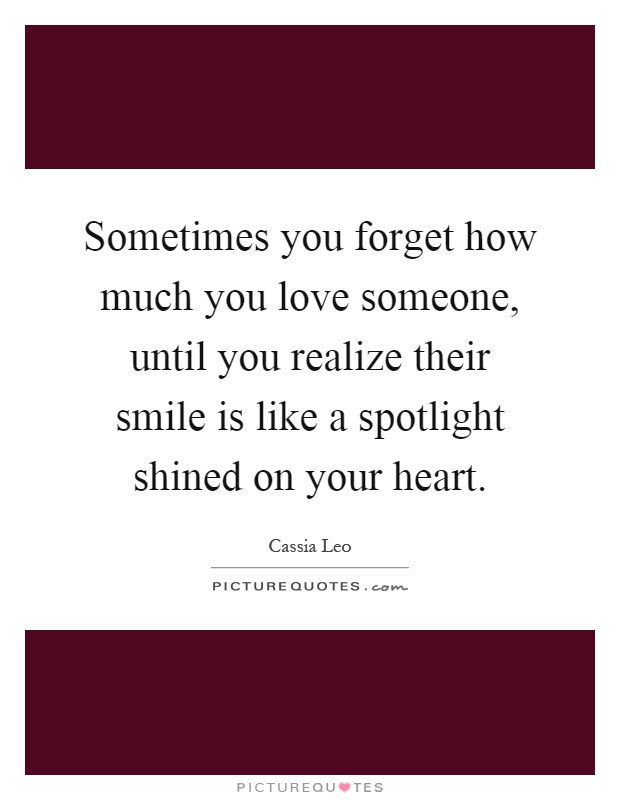 Sometimes you forget how much you love someone, until you realize their smile is like a spotlight shined on your heart Picture Quote #1