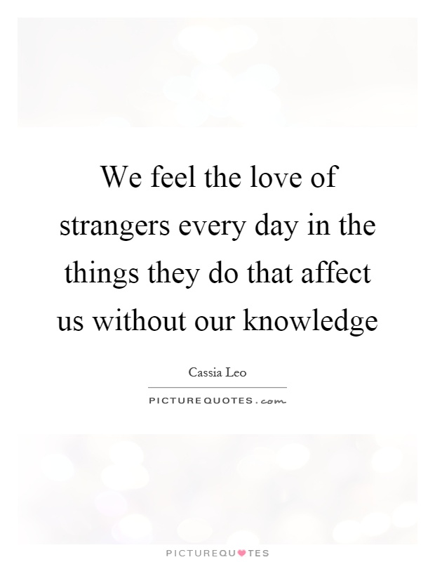 We feel the love of strangers every day in the things they do that affect us without our knowledge Picture Quote #1