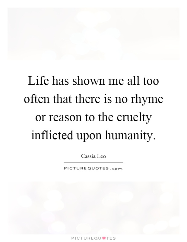 Life has shown me all too often that there is no rhyme or reason to the cruelty inflicted upon humanity Picture Quote #1