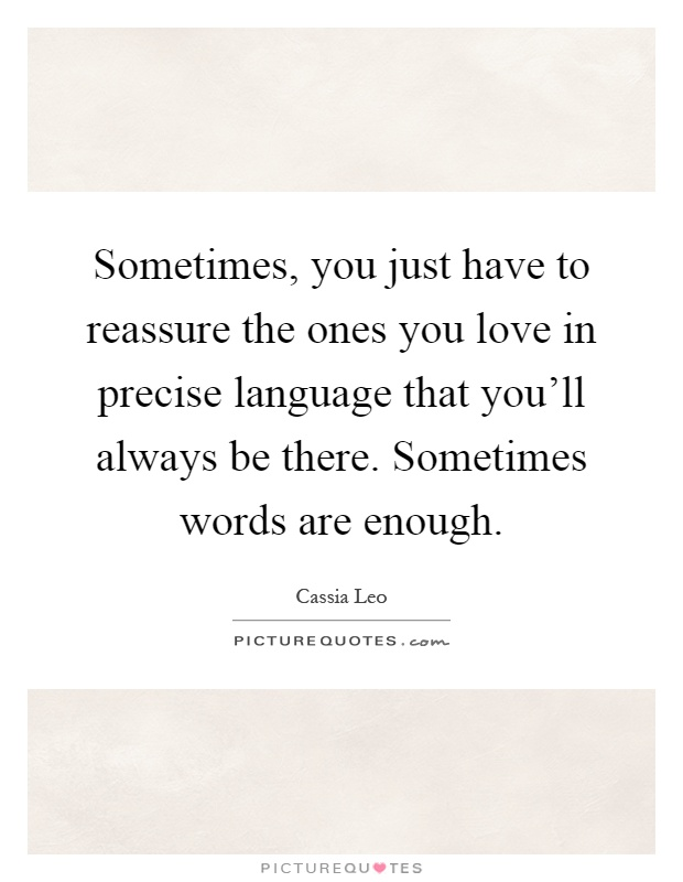Sometimes, you just have to reassure the ones you love in precise language that you'll always be there. Sometimes words are enough Picture Quote #1