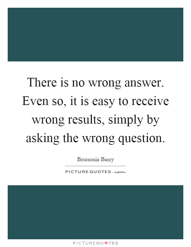 There is no wrong answer. Even so, it is easy to receive wrong results, simply by asking the wrong question Picture Quote #1