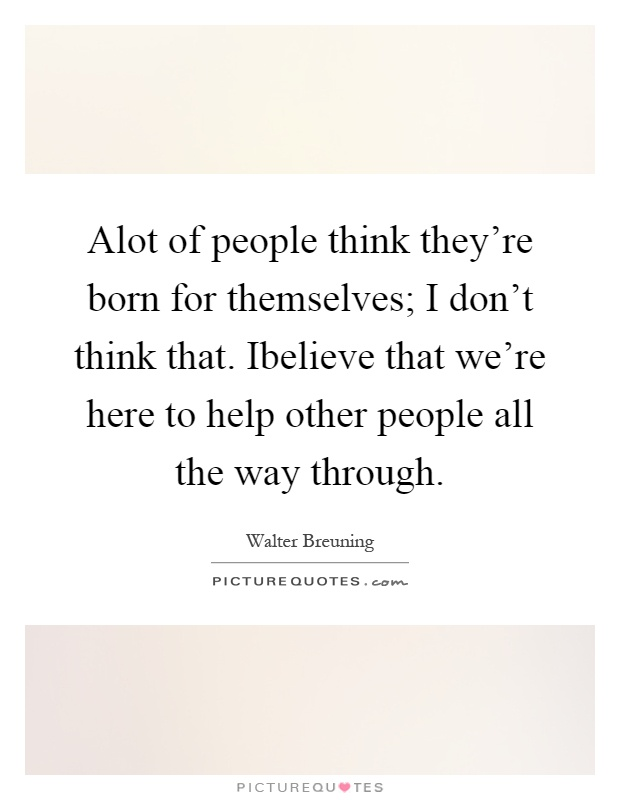 Alot of people think they're born for themselves; I don't think that. Ibelieve that we're here to help other people all the way through Picture Quote #1