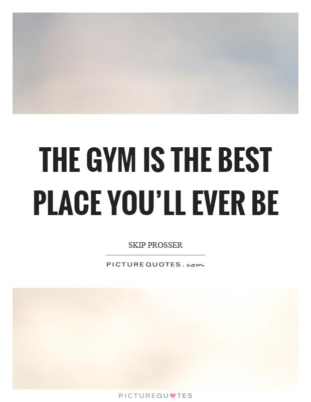 The gym is the best place you'll ever be Picture Quote #1