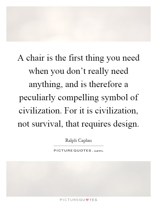 A chair is the first thing you need when you don't really need anything, and is therefore a peculiarly compelling symbol of civilization. For it is civilization, not survival, that requires design Picture Quote #1