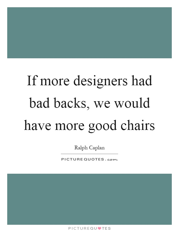 If more designers had bad backs, we would have more good chairs Picture Quote #1