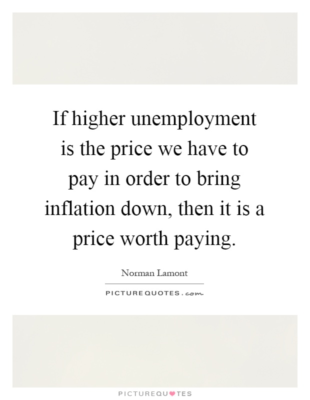 If higher unemployment is the price we have to pay in order to bring inflation down, then it is a price worth paying Picture Quote #1