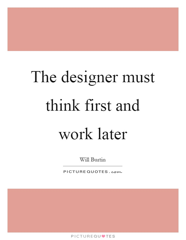 The designer must think first and work later Picture Quote #1