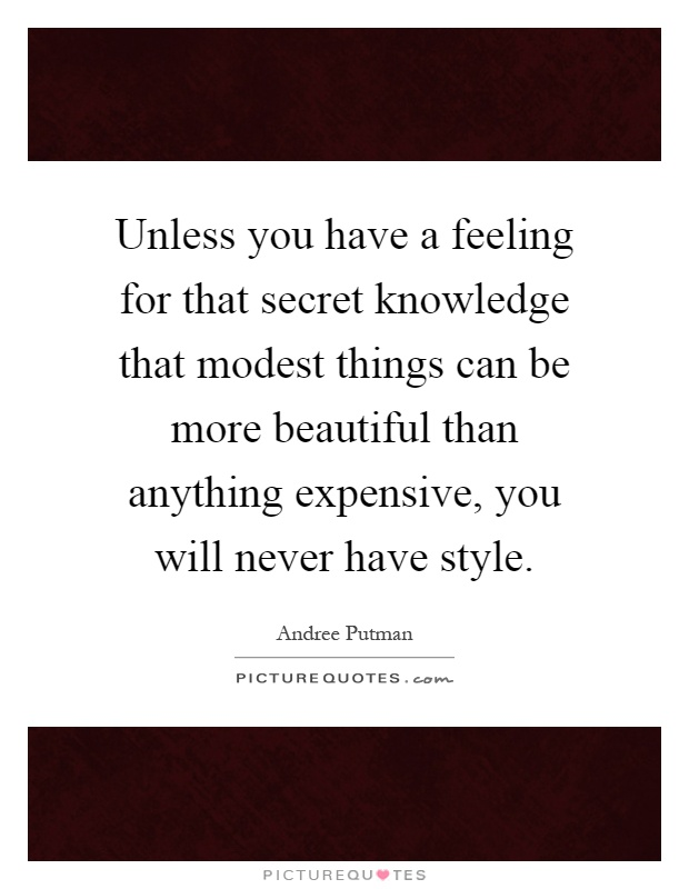 Unless you have a feeling for that secret knowledge that modest things can be more beautiful than anything expensive, you will never have style Picture Quote #1
