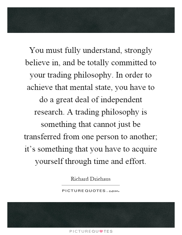 You must fully understand, strongly believe in, and be totally committed to your trading philosophy. In order to achieve that mental state, you have to do a great deal of independent research. A trading philosophy is something that cannot just be transferred from one person to another; it's something that you have to acquire yourself through time and effort Picture Quote #1