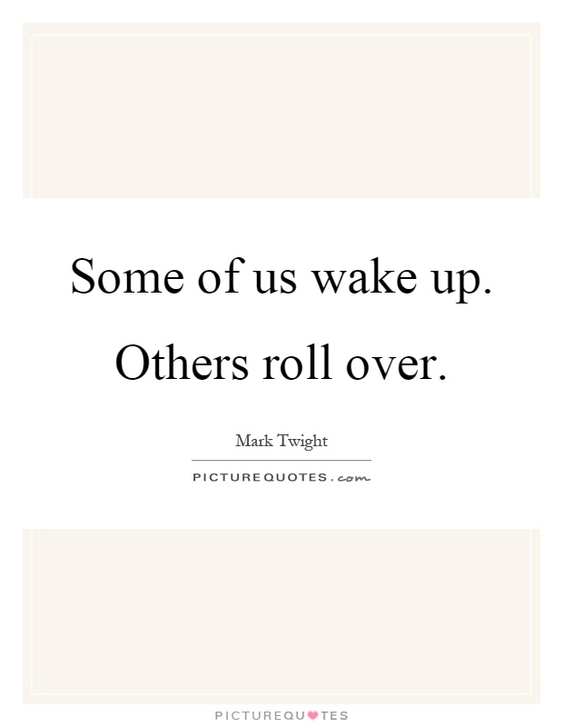 Some of us wake up. Others roll over Picture Quote #1