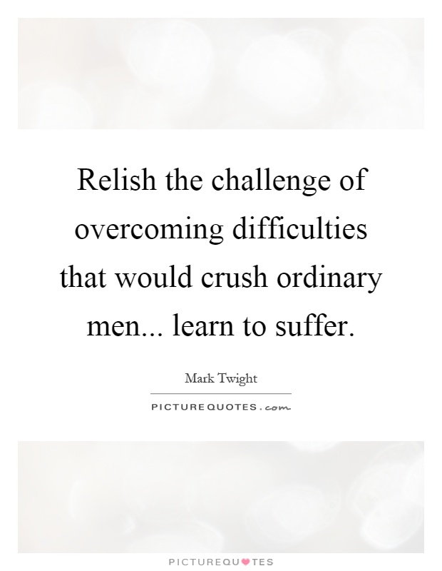 Relish the challenge of overcoming difficulties that would crush ordinary men... learn to suffer Picture Quote #1