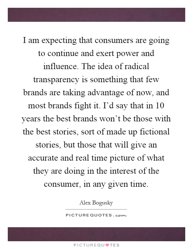 I am expecting that consumers are going to continue and exert power and influence. The idea of radical transparency is something that few brands are taking advantage of now, and most brands fight it. I'd say that in 10 years the best brands won't be those with the best stories, sort of made up fictional stories, but those that will give an accurate and real time picture of what they are doing in the interest of the consumer, in any given time Picture Quote #1