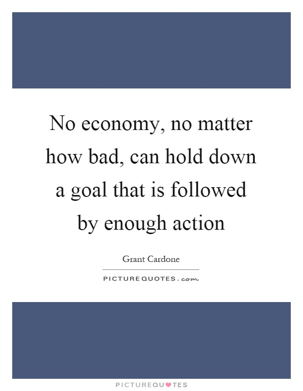 No economy, no matter how bad, can hold down a goal that is followed by enough action Picture Quote #1