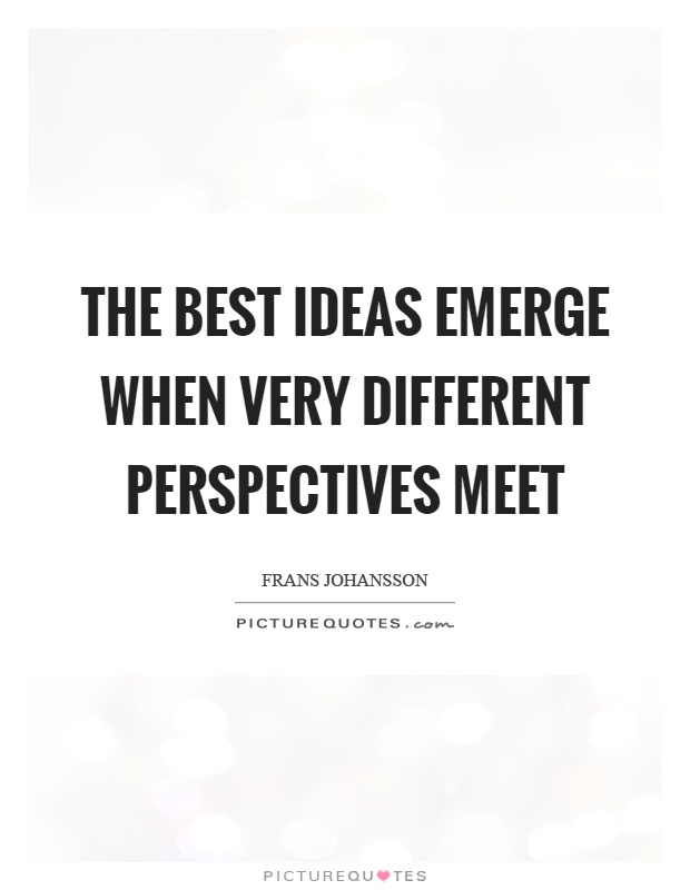 The best ideas emerge when very different perspectives meet Picture Quote #1