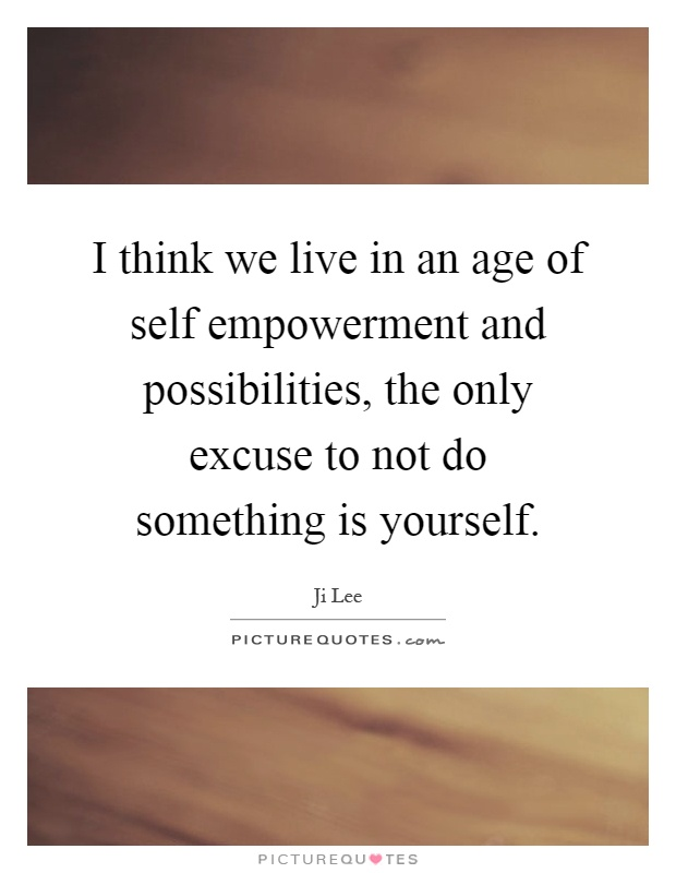 I think we live in an age of self empowerment and possibilities, the only excuse to not do something is yourself Picture Quote #1