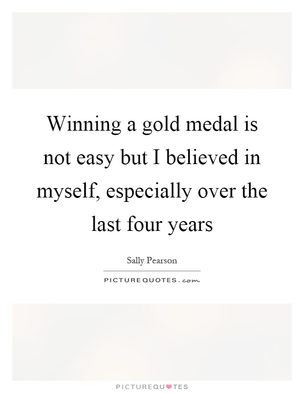 Winning a gold medal is not easy but I believed in myself, especially over the last four years Picture Quote #1