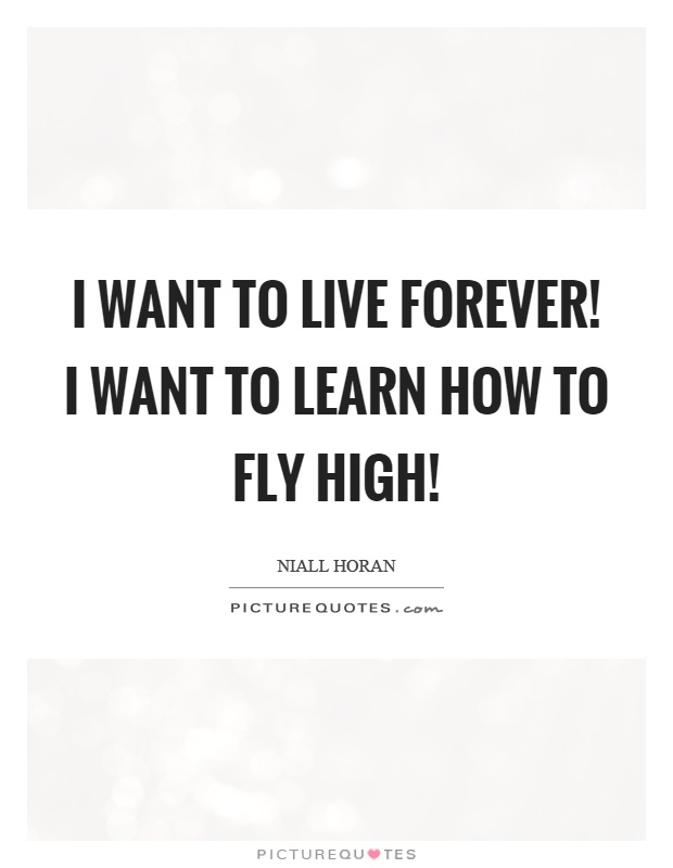 I want to live forever! I want to learn how to fly high! Picture Quote #1