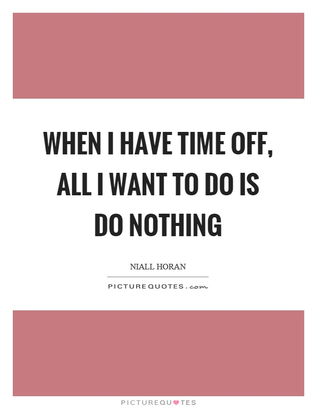 When I have time off, all I want to do is do nothing Picture Quote #1