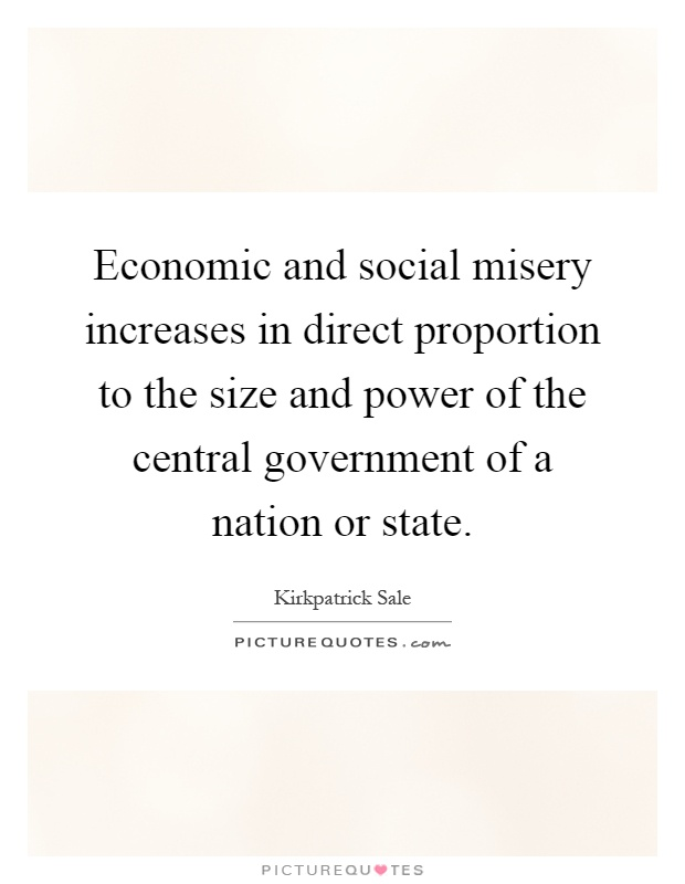 Economic and social misery increases in direct proportion to the size and power of the central government of a nation or state Picture Quote #1
