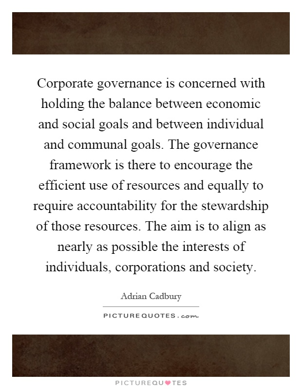 Corporate governance is concerned with holding the balance between economic and social goals and between individual and communal goals. The governance framework is there to encourage the efficient use of resources and equally to require accountability for the stewardship of those resources. The aim is to align as nearly as possible the interests of individuals, corporations and society Picture Quote #1