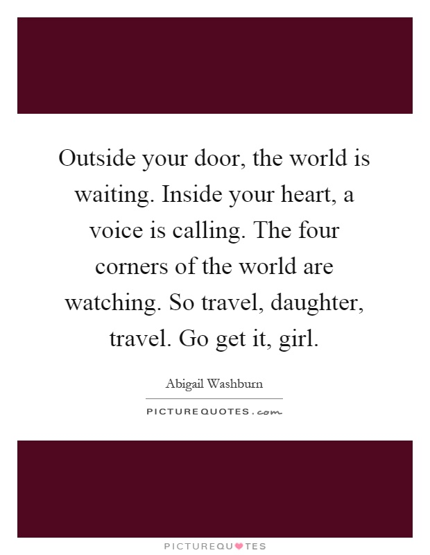 Outside your door, the world is waiting. Inside your heart, a voice is calling. The four corners of the world are watching. So travel, daughter, travel. Go get it, girl Picture Quote #1