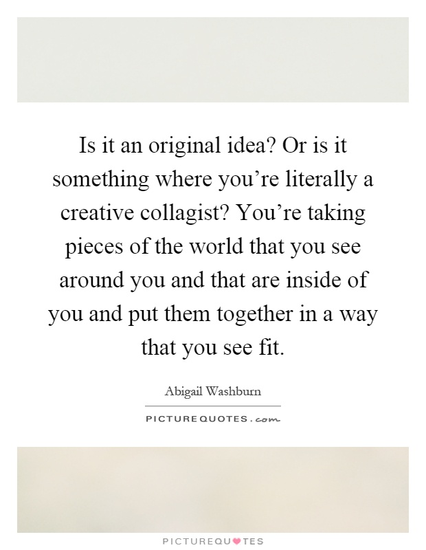 Is it an original idea? Or is it something where you're literally a creative collagist? You're taking pieces of the world that you see around you and that are inside of you and put them together in a way that you see fit Picture Quote #1