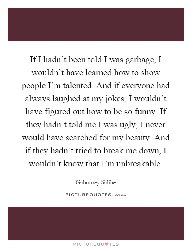 If I hadn't been told I was garbage, I wouldn't have learned how to show people I'm talented. And if everyone had always laughed at my jokes, I wouldn't have figured out how to be so funny. If they hadn't told me I was ugly, I never would have searched for my beauty. And if they hadn't tried to break me down, I wouldn't know that I'm unbreakable Picture Quote #1