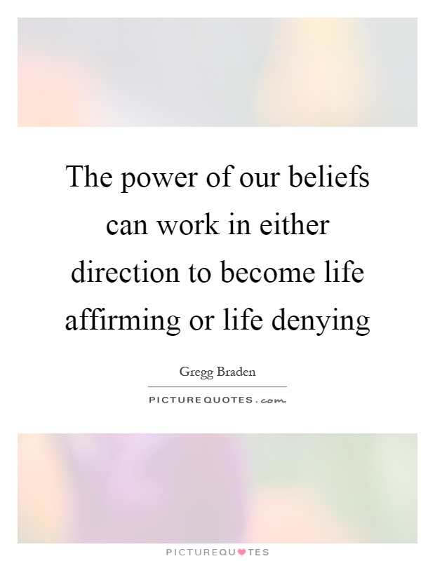 The power of our beliefs can work in either direction to become life affirming or life denying Picture Quote #1
