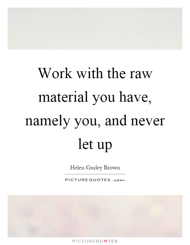 Work with the raw material you have, namely you, and never let up Picture Quote #1