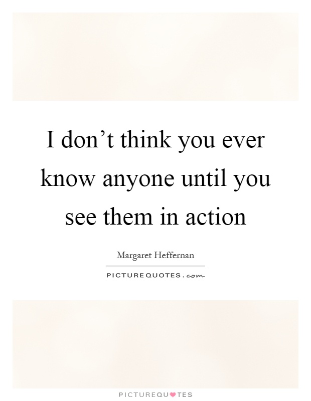 I don't think you ever know anyone until you see them in action Picture Quote #1