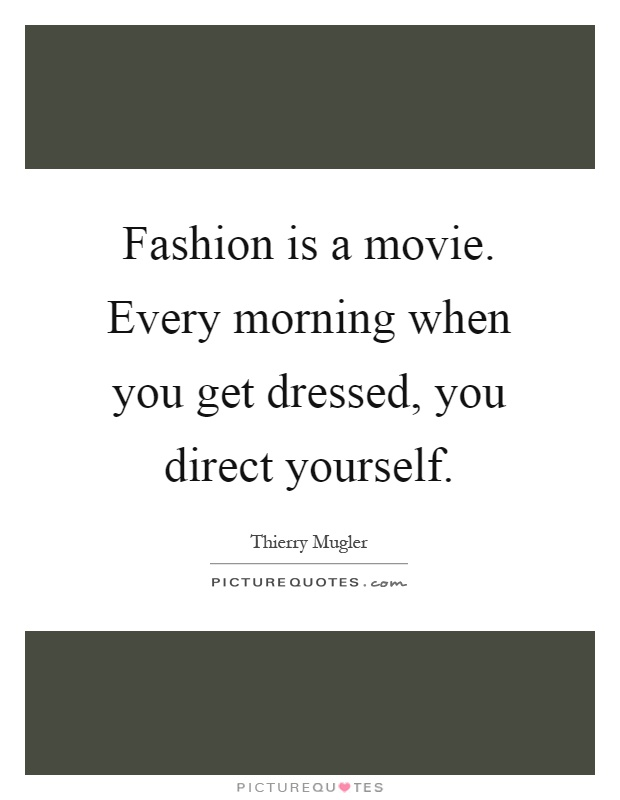 Fashion is a movie. Every morning when you get dressed, you direct yourself Picture Quote #1