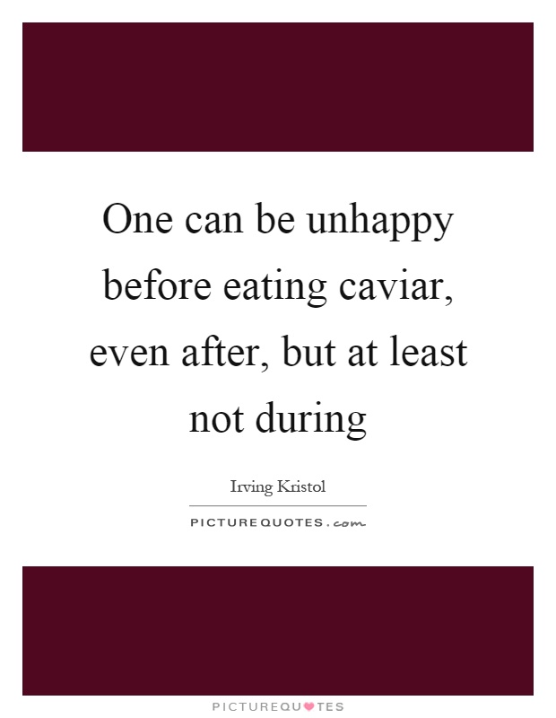 One can be unhappy before eating caviar, even after, but at least not during Picture Quote #1