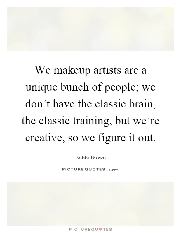 We makeup artists are a unique bunch of people; we don't have the classic brain, the classic training, but we're creative, so we figure it out Picture Quote #1