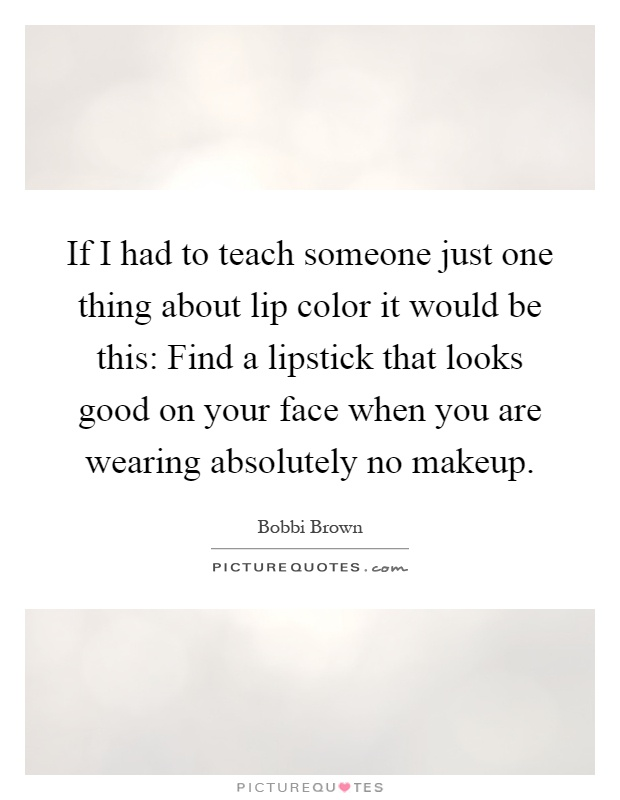 If I had to teach someone just one thing about lip color it would be this: Find a lipstick that looks good on your face when you are wearing absolutely no makeup Picture Quote #1