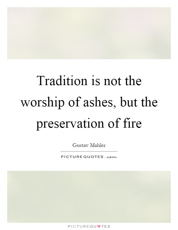 Tradition is not the worship of ashes, but the preservation of fire Picture Quote #1
