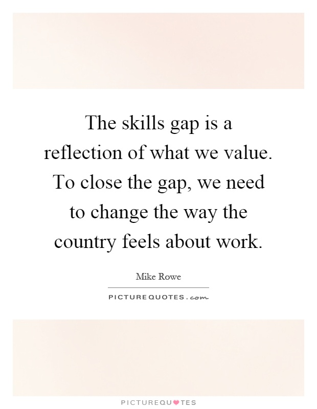 The skills gap is a reflection of what we value. To close the gap, we need to change the way the country feels about work Picture Quote #1