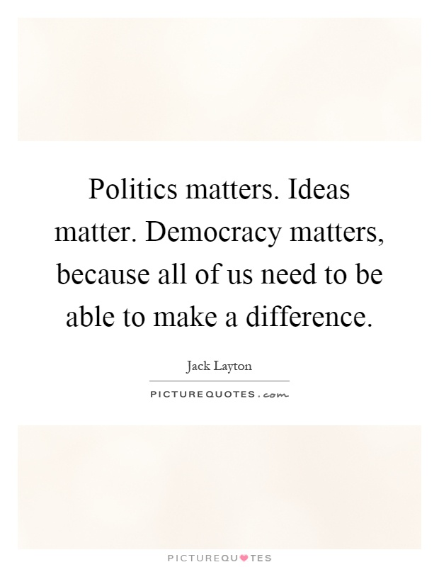 Politics matters. Ideas matter. Democracy matters, because all of us need to be able to make a difference Picture Quote #1