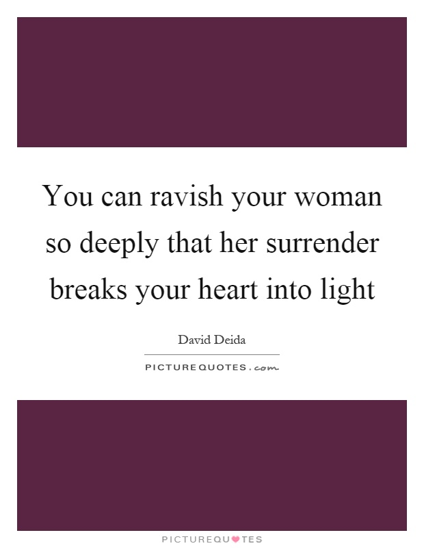 You can ravish your woman so deeply that her surrender breaks your heart into light Picture Quote #1