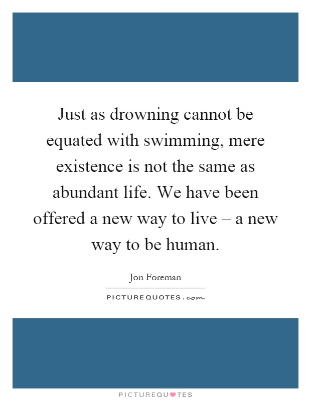 Just as drowning cannot be equated with swimming, mere existence is not the same as abundant life. We have been offered a new way to live – a new way to be human Picture Quote #1