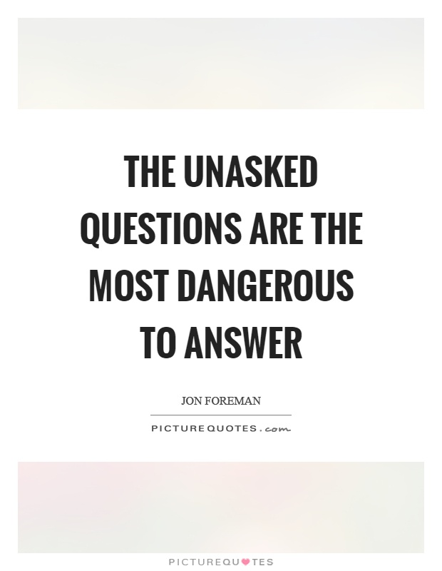 The unasked questions are the most dangerous to answer Picture Quote #1